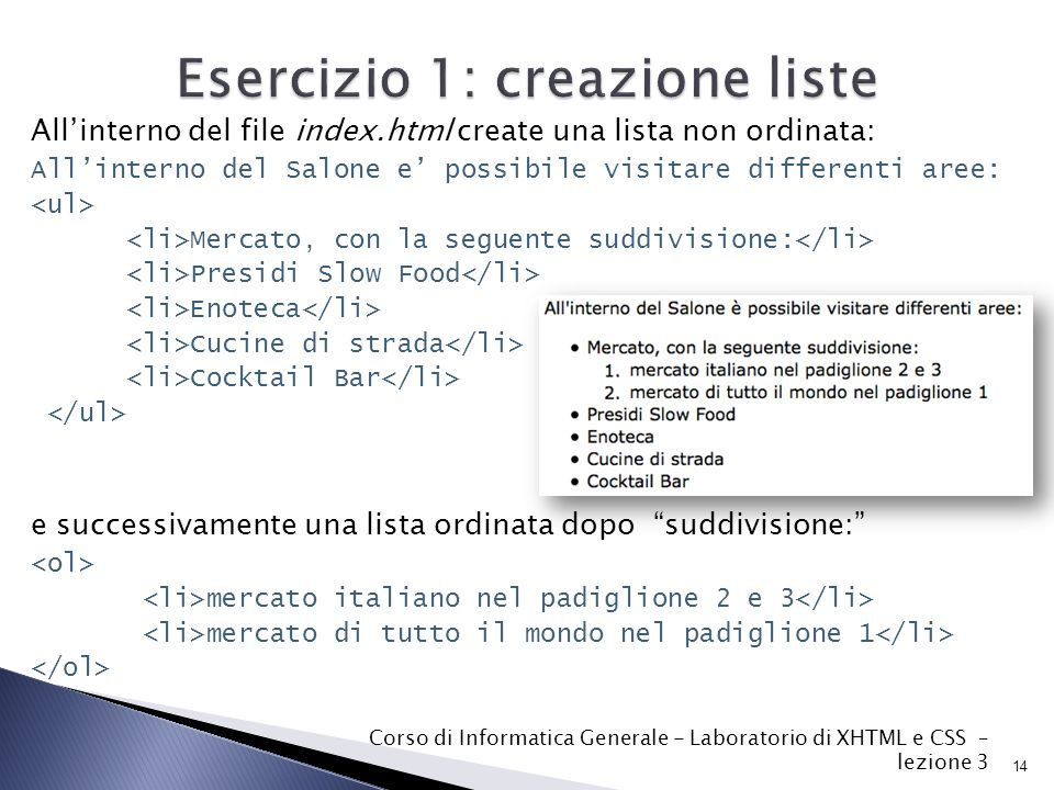 Esercizio 1: creazione liste All'interno del file index.html create una lista non ordinata: All'interno del Salone e' possibile visitare differenti aree: Mercato, con la seguente suddivisione: Presidi Slow Food Enoteca Cucine di strada Cocktail Bar e successivamente una lista ordinata dopo suddivisione: mercato italiano nel padiglione 2 e 3 mercato di tutto il mondo nel padiglione 1 14 Corso di Informatica Generale - Laboratorio di XHTML e CSS – lezione 3