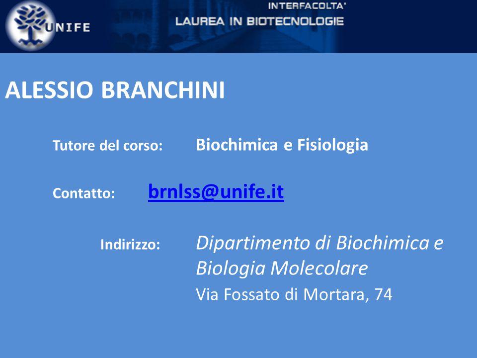ALESSIO BRANCHINI Tutore del corso: Biochimica e Fisiologia Contatto: brnlss@unife.it brnlss@unife.it Indirizzo: Dipartimento di Biochimica e Biologia Molecolare Via Fossato di Mortara, 74