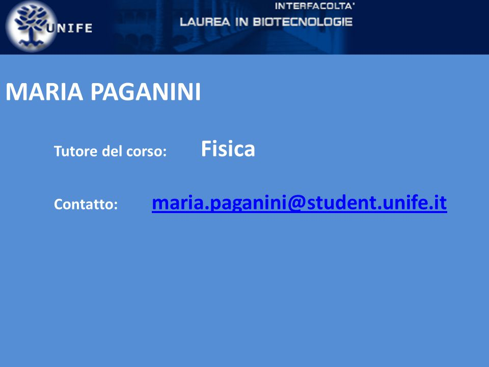 MARIA PAGANINI Tutore del corso: Fisica Contatto: maria.paganini@student.unife.it maria.paganini@student.unife.it