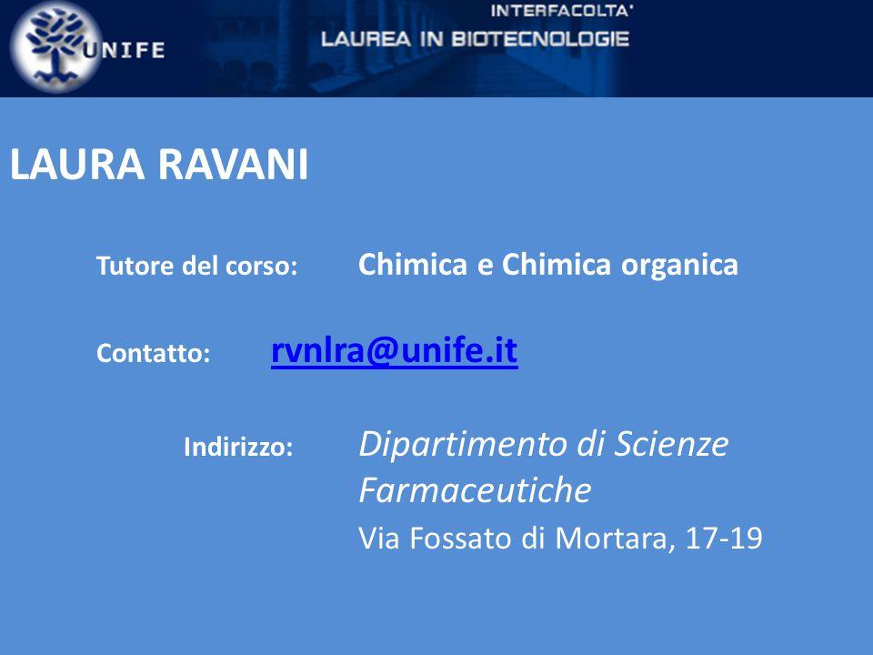 LAURA RAVANI Tutore del corso: Chimica e Chimica organica Contatto: rvnlra@unife.it rvnlra@unife.it Indirizzo: Dipartimento di Scienze Farmaceutiche Via Fossato di Mortara, 17-19