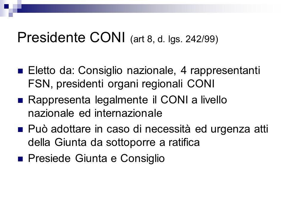 Presidente CONI (art 8, d. lgs. 242/99) Eletto da: Consiglio nazionale, 4 rappresentanti FSN, presidenti organi regionali CONI Rappresenta legalmente