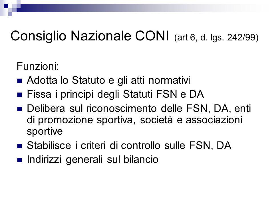 Consiglio Nazionale CONI (art 6, d. lgs. 242/99) Funzioni: Adotta lo Statuto e gli atti normativi Fissa i principi degli Statuti FSN e DA Delibera sul