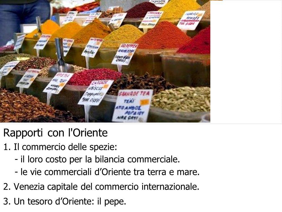 Rapporti con l'Oriente 1. Il commercio delle spezie: - il loro costo per la bilancia commerciale. - le vie commerciali d'Oriente tra terra e mare. 2.