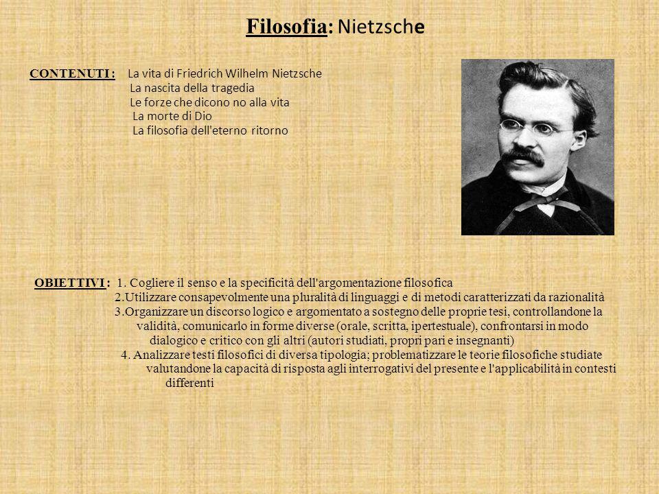 Filosofia : Nietzsche CONTENUTI : La vita di Friedrich Wilhelm Nietzsche La nascita della tragedia Le forze che dicono no alla vita La morte di Dio La