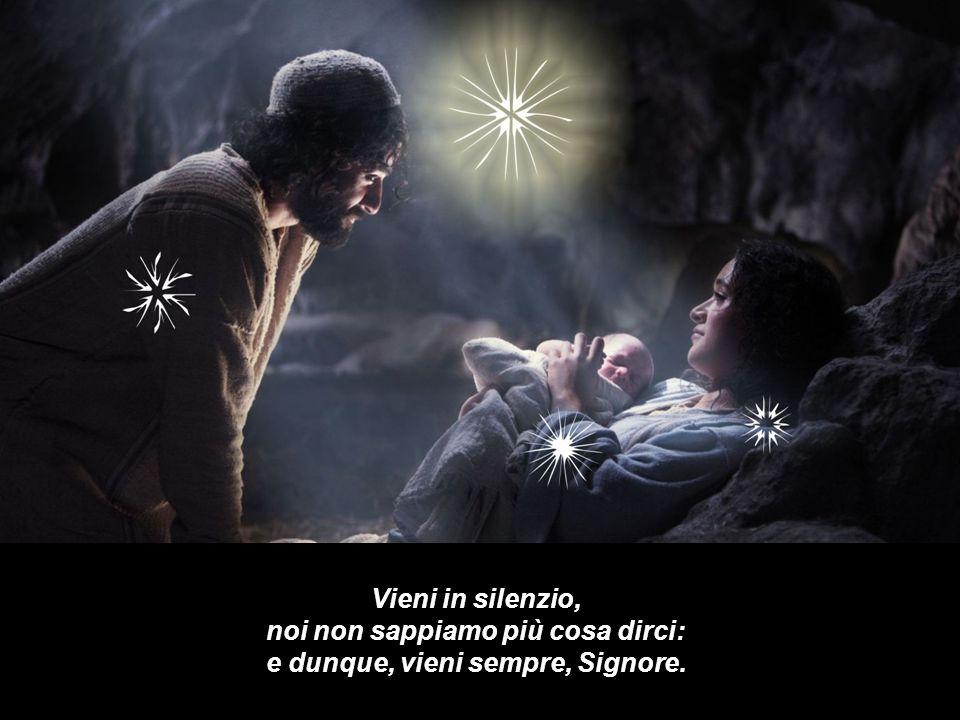 Vieni in silenzio, noi non sappiamo più cosa dirci: e dunque, vieni sempre, Signore.