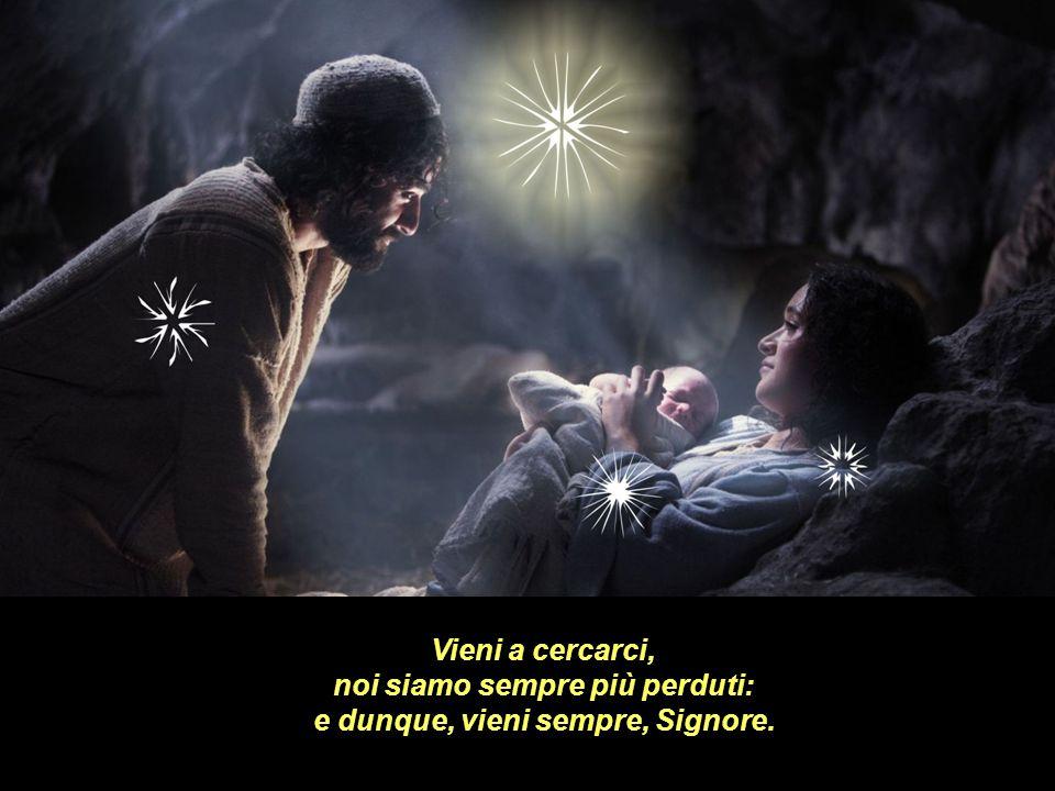 Vieni a cercarci, noi siamo sempre più perduti: e dunque, vieni sempre, Signore.