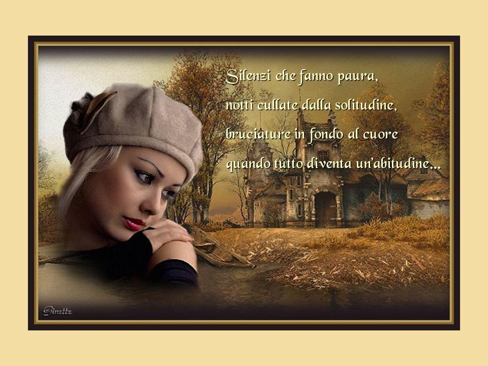 Silenzi che fanno paura, notti cullate dalla solitudine, bruciature in fondo al cuore quando tutto diventa un'abitudine…
