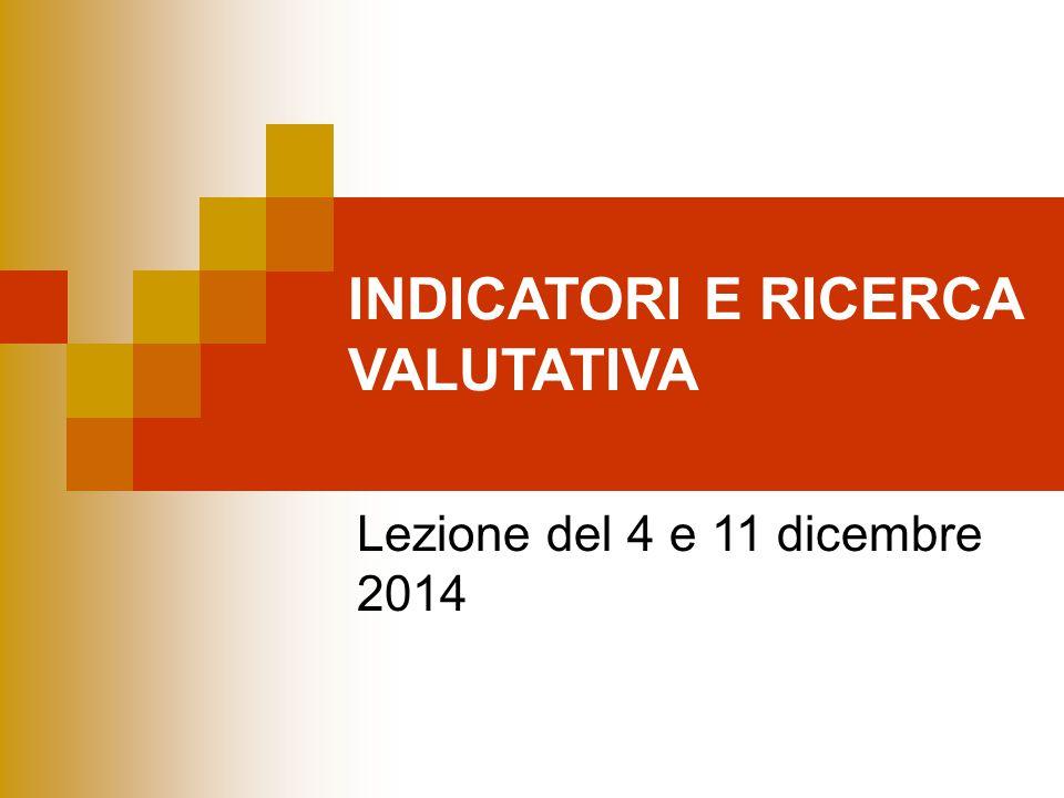 INDICATORI E RICERCA VALUTATIVA Lezione del 4 e 11 dicembre 2014