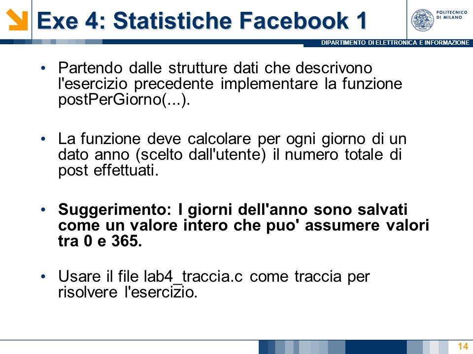 DIPARTIMENTO DI ELETTRONICA E INFORMAZIONE Exe 4: Statistiche Facebook 1 Partendo dalle strutture dati che descrivono l esercizio precedente implementare la funzione postPerGiorno(...).