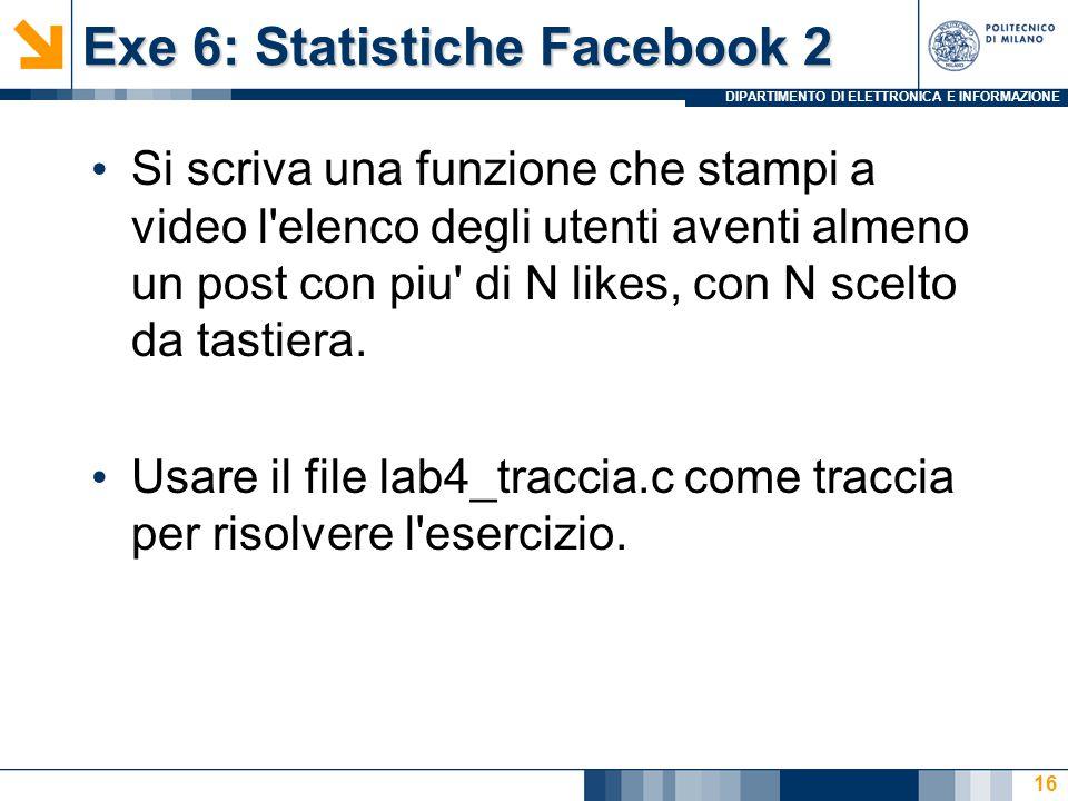 DIPARTIMENTO DI ELETTRONICA E INFORMAZIONE Exe 6: Statistiche Facebook 2 Si scriva una funzione che stampi a video l elenco degli utenti aventi almeno un post con piu di N likes, con N scelto da tastiera.