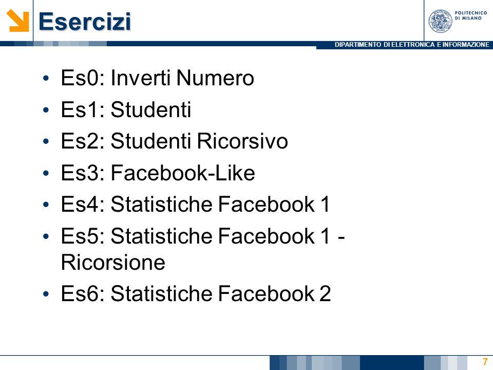 DIPARTIMENTO DI ELETTRONICA E INFORMAZIONEEsercizi Es0: Inverti Numero Es1: Studenti Es2: Studenti Ricorsivo Es3: Facebook-Like Es4: Statistiche Facebook 1 Es5: Statistiche Facebook 1 - Ricorsione Es6: Statistiche Facebook 2 7