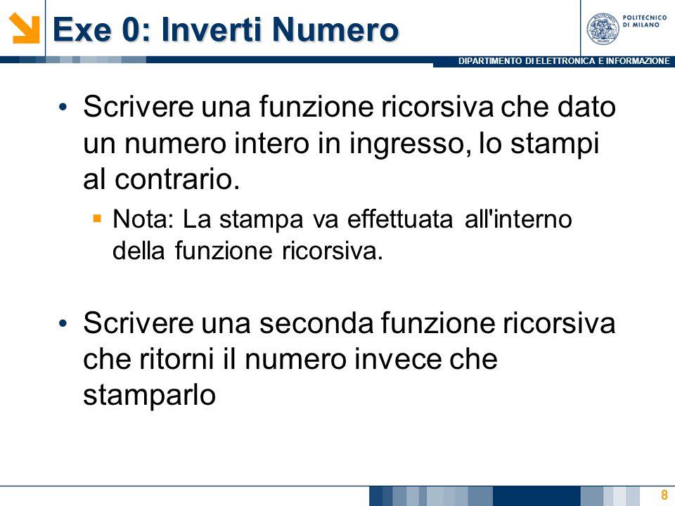 DIPARTIMENTO DI ELETTRONICA E INFORMAZIONE Exe 0: Inverti Numero Scrivere una funzione ricorsiva che dato un numero intero in ingresso, lo stampi al contrario.