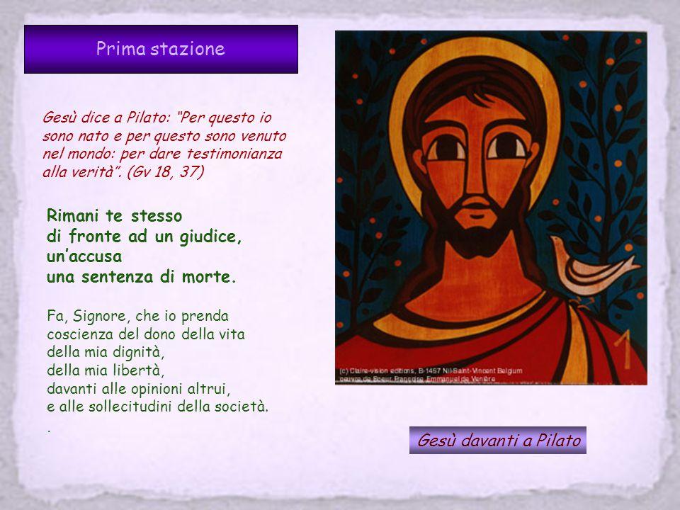 Prima stazione Gesù davanti a Pilato Gesù dice a Pilato: Per questo io sono nato e per questo sono venuto nel mondo: per dare testimonianza alla verità .