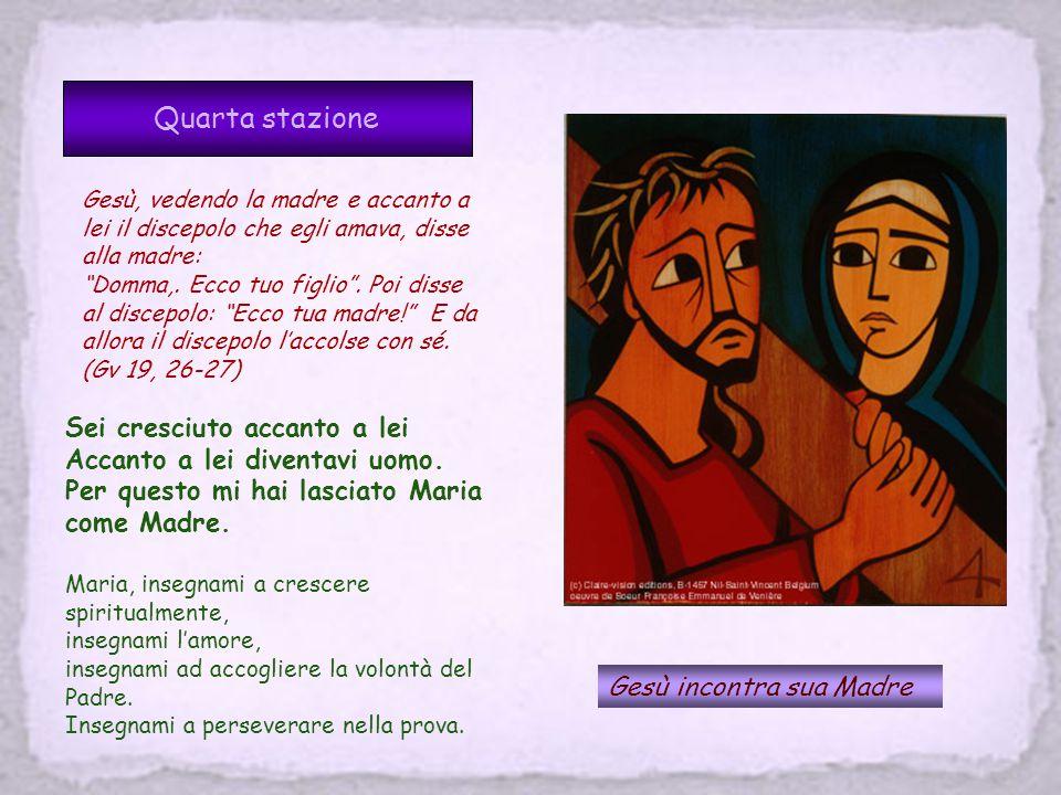 Quarta stazione Gesù incontra sua Madre Gesù, vedendo la madre e accanto a lei il discepolo che egli amava, disse alla madre: Domma,.