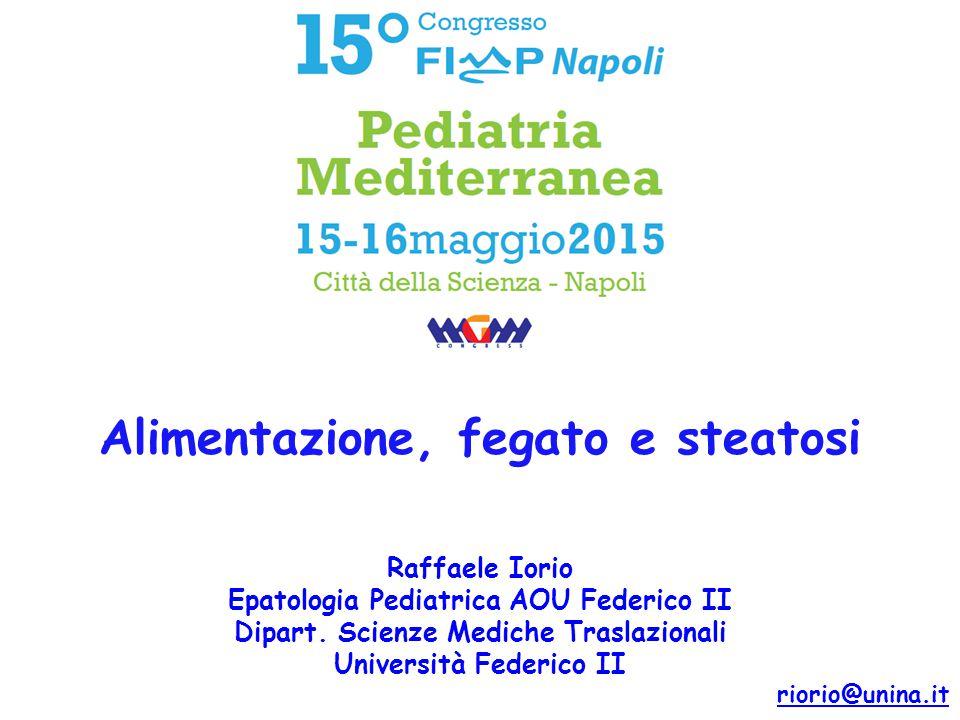 Raffaele Iorio Epatologia Pediatrica AOU Federico II Dipart. Scienze Mediche Traslazionali Università Federico II 15° Alimentazione, fegato e steatosi