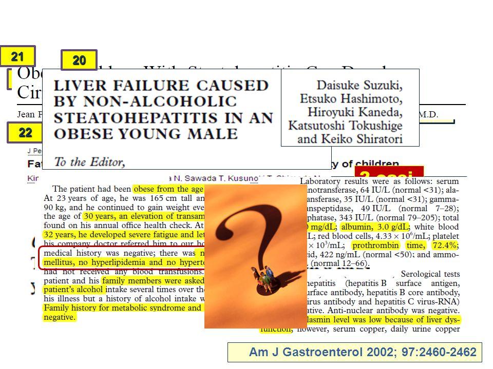 1/43 steatosi: cirrosi 1 1/299 obesi: cirrosi Am J Gastroenterol 2002; 97:2460-2462 21 2 casi 22 20
