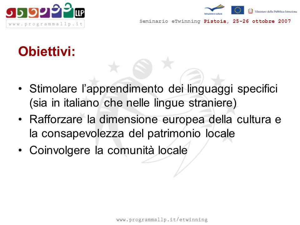 Seminario eTwinning Pistoia, 25-26 ottobre 2007 Obiettivi: Stimolare l'apprendimento dei linguaggi specifici (sia in italiano che nelle lingue straniere) Rafforzare la dimensione europea della cultura e la consapevolezza del patrimonio locale Coinvolgere la comunità locale