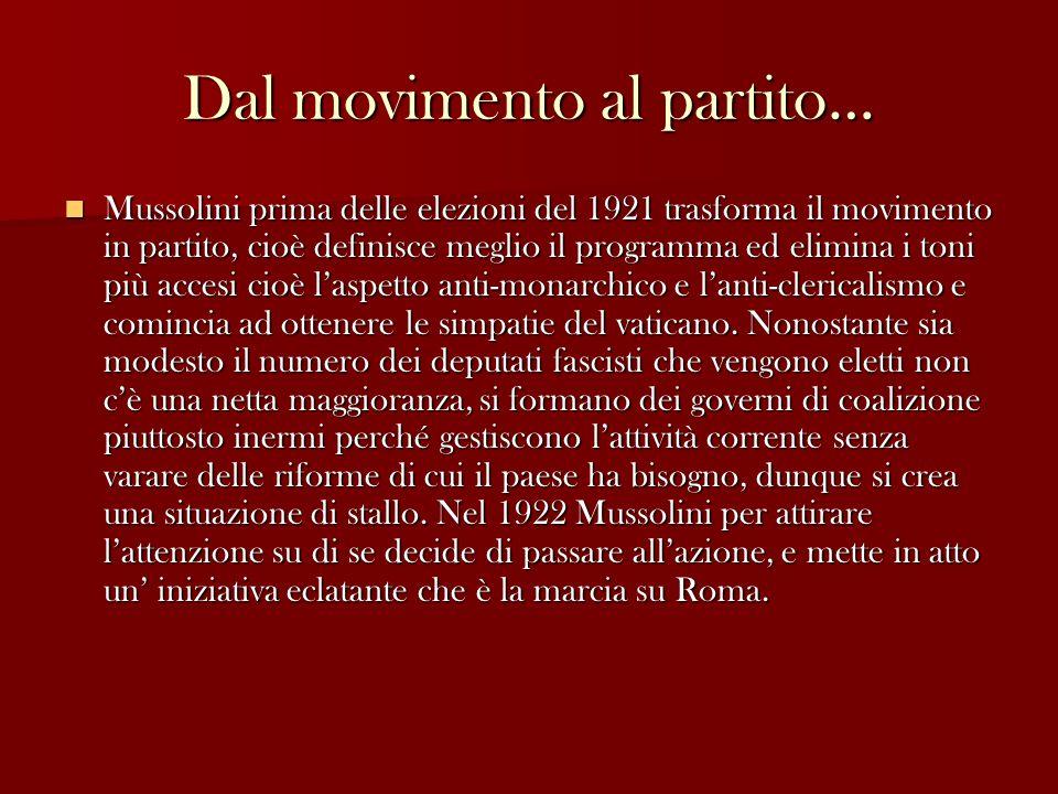 Dal movimento al partito… Mussolini prima delle elezioni del 1921 trasforma il movimento in partito, cioè definisce meglio il programma ed elimina i toni più accesi cioè l'aspetto anti-monarchico e l'anti-clericalismo e comincia ad ottenere le simpatie del vaticano.