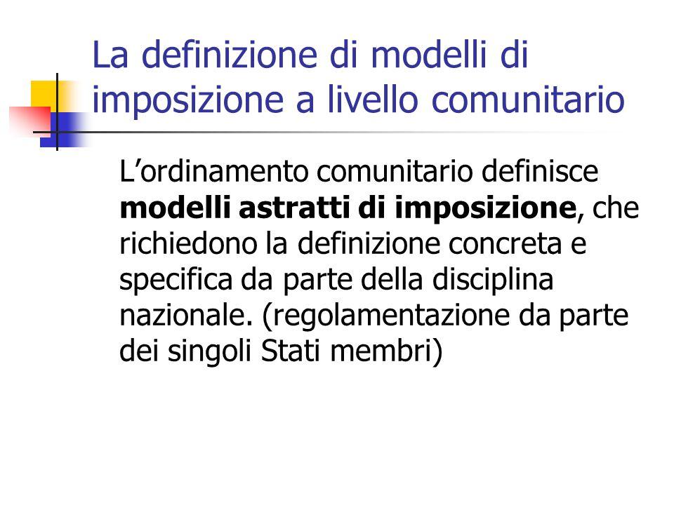 La definizione di modelli di imposizione a livello comunitario L'ordinamento comunitario definisce modelli astratti di imposizione, che richiedono la