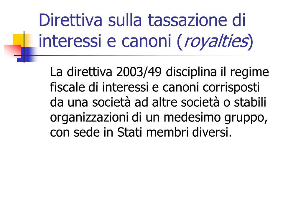 Direttiva sulla tassazione di interessi e canoni (royalties) La direttiva 2003/49 disciplina il regime fiscale di interessi e canoni corrisposti da un