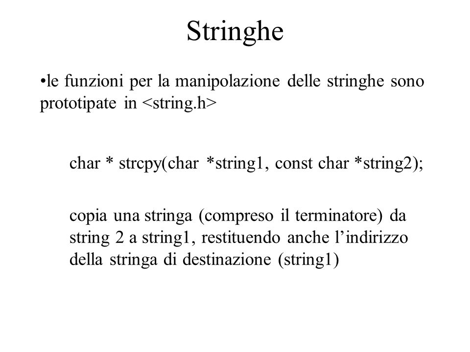 Stringhe le funzioni per la manipolazione delle stringhe sono prototipate in char * strcpy(char *string1, const char *string2); copia una stringa (com