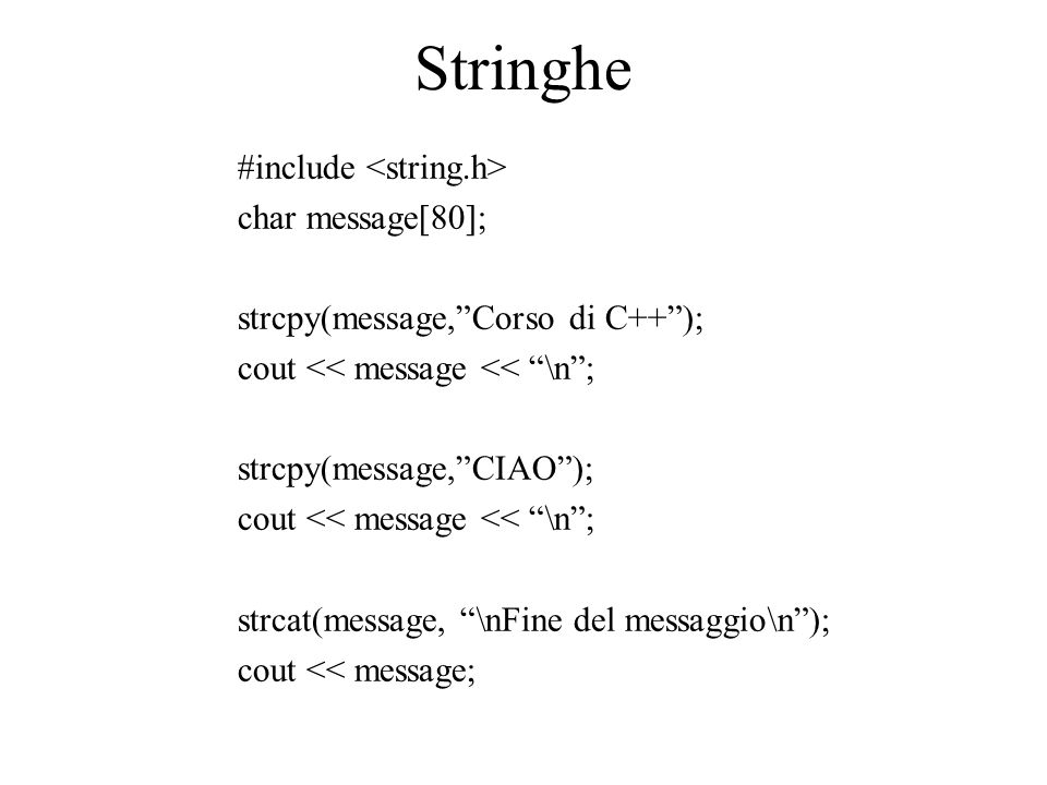 """Stringhe #include char message[80]; strcpy(message,""""Corso di C++""""); cout << message << """"\n""""; strcpy(message,""""CIAO""""); cout << message << """"\n""""; strcat(m"""