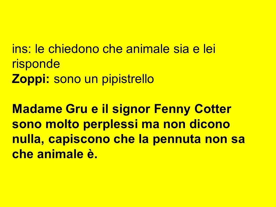 ins: le chiedono che animale sia e lei risponde Zoppi: sono un pipistrello Madame Gru e il signor Fenny Cotter sono molto perplessi ma non dicono nulla, capiscono che la pennuta non sa che animale è.