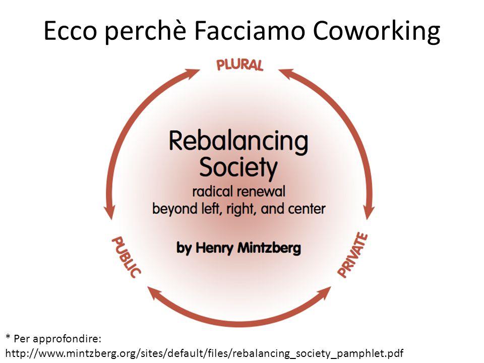 Ecco perchè Facciamo Coworking * Per approfondire: http://www.mintzberg.org/sites/default/files/rebalancing_society_pamphlet.pdf
