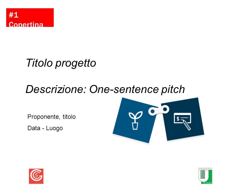 Proponente, titolo Data - Luogo Titolo progetto Descrizione: One-sentence pitch #1 Copertina