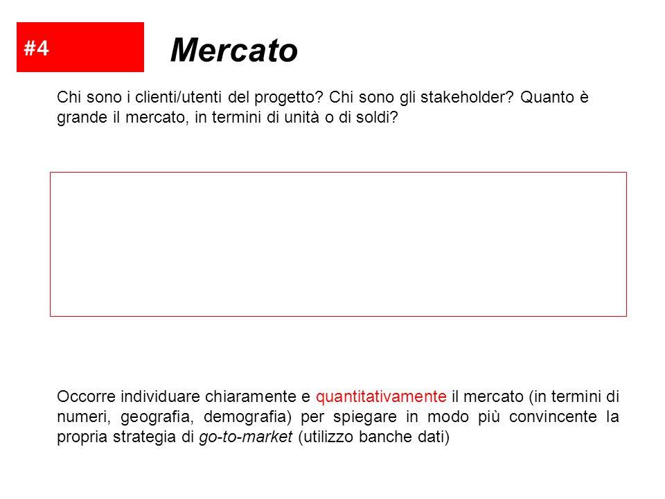 #4 Mercato Chi sono i clienti/utenti del progetto? Chi sono gli stakeholder? Quanto è grande il mercato, in termini di unità o di soldi? Occorre indiv