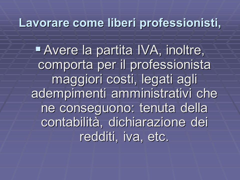 Lavorare come liberi professionisti,  Avere la partita IVA, inoltre, comporta per il professionista maggiori costi, legati agli adempimenti amministrativi che ne conseguono: tenuta della contabilità, dichiarazione dei redditi, iva, etc.