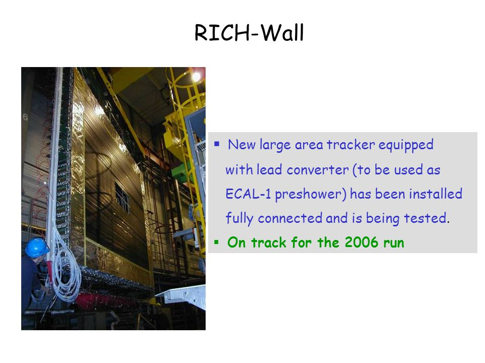 RICH-Wall  New large area tracker equipped with lead converter (to be used as ECAL-1 preshower) has been installed fully connected and is being tested.