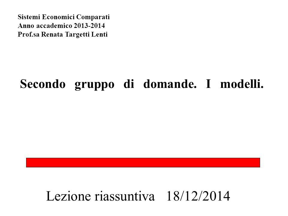 Secondo gruppo di domande. I modelli. Lezione riassuntiva 18/12/2014 Sistemi Economici Comparati Anno accademico 2013-2014 Prof.sa Renata Targetti Len