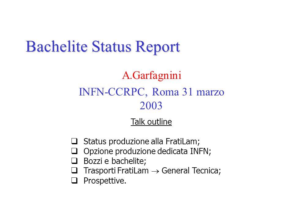 Bachelite Status Report A.Garfagnini INFN-CCRPC, Roma 31 marzo 2003 Talk outline  Status produzione alla FratiLam;  Opzione produzione dedicata INFN