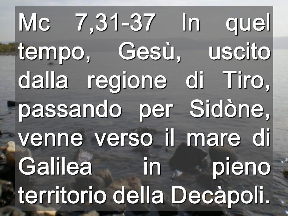 Mc 7,31-37 In quel tempo, Gesù, uscito dalla regione di Tiro, passando per Sidòne, venne verso il mare di Galilea in pieno territorio della Decàpoli.