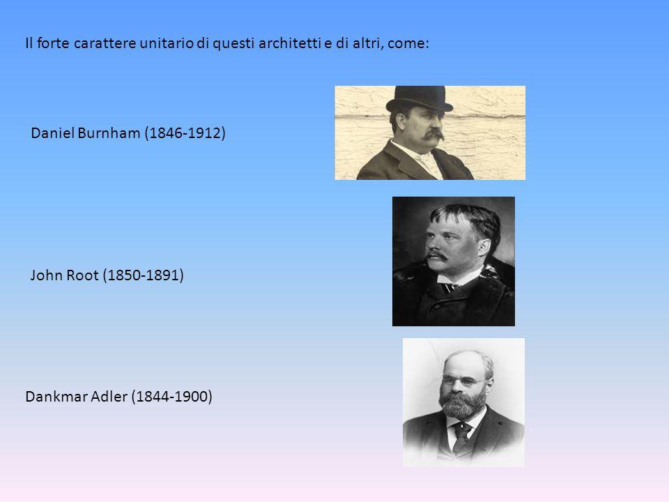 Il forte carattere unitario di questi architetti e di altri, come: Daniel Burnham (1846-1912) John Root (1850-1891) Dankmar Adler (1844-1900)