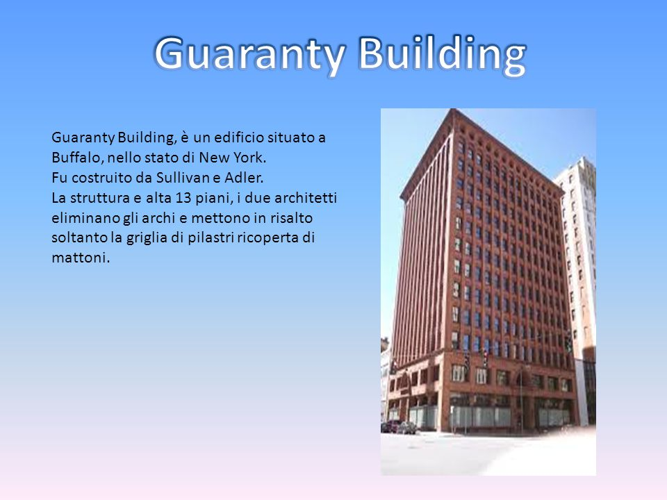 Guaranty Building, è un edificio situato a Buffalo, nello stato di New York. Fu costruito da Sullivan e Adler. La struttura e alta 13 piani, i due arc