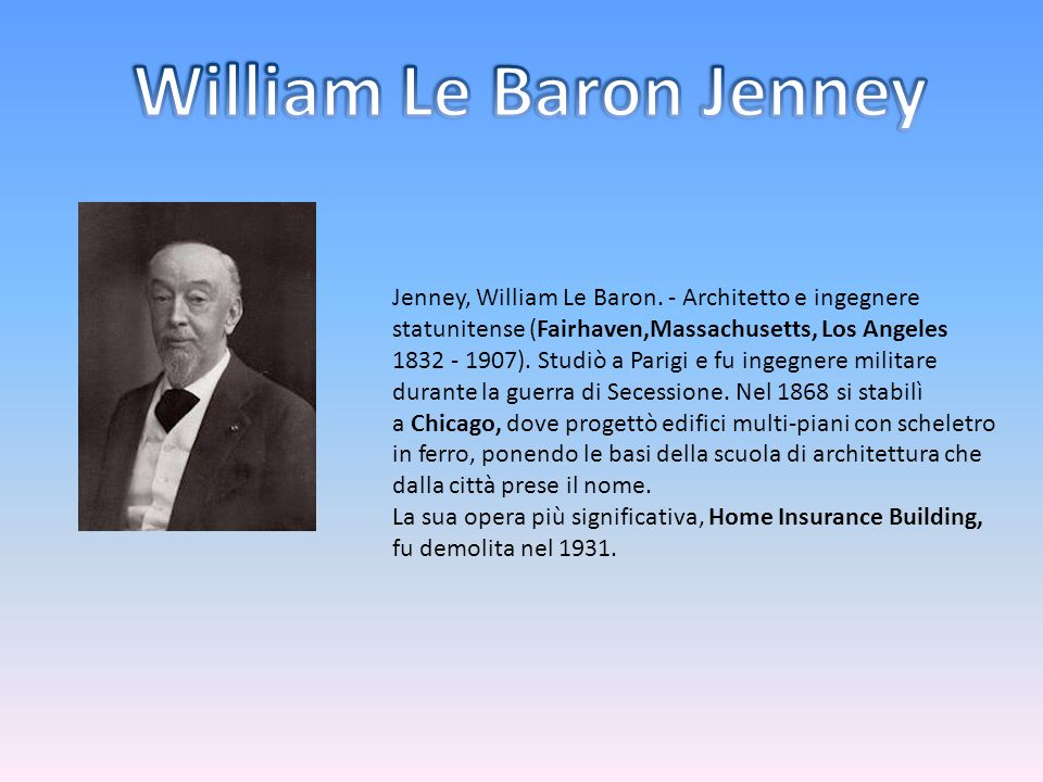 Jenney, William Le Baron. - Architetto e ingegnere statunitense (Fairhaven,Massachusetts, Los Angeles 1832 - 1907). Studiò a Parigi e fu ingegnere mil