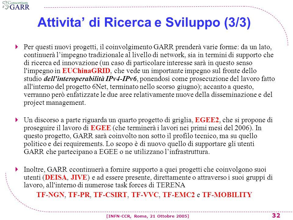 32 [INFN-CCR, Roma, 21 Ottobre 2005] Attivita' di Ricerca e Sviluppo (3/3)  Per questi nuovi progetti, il coinvolgimento GARR prenderà varie forme: da un lato, continuerà l'impegno tradizionale al livello di network, sia in termini di supporto che di ricerca ed innovazione (un caso di particolare interesse sarà in questo senso l impegno in EUChinaGRID, che vede un importante impegno sul fronte dello studio dell interoperabilità IPv4-IPv6, ponendosi come prosecuzione del lavoro fatto all interno del progetto 6Net, terminato nello scorso giugno); accanto a questo, verranno però enfatizzate le due aree relativamente nuove della disseminazione e del project management.