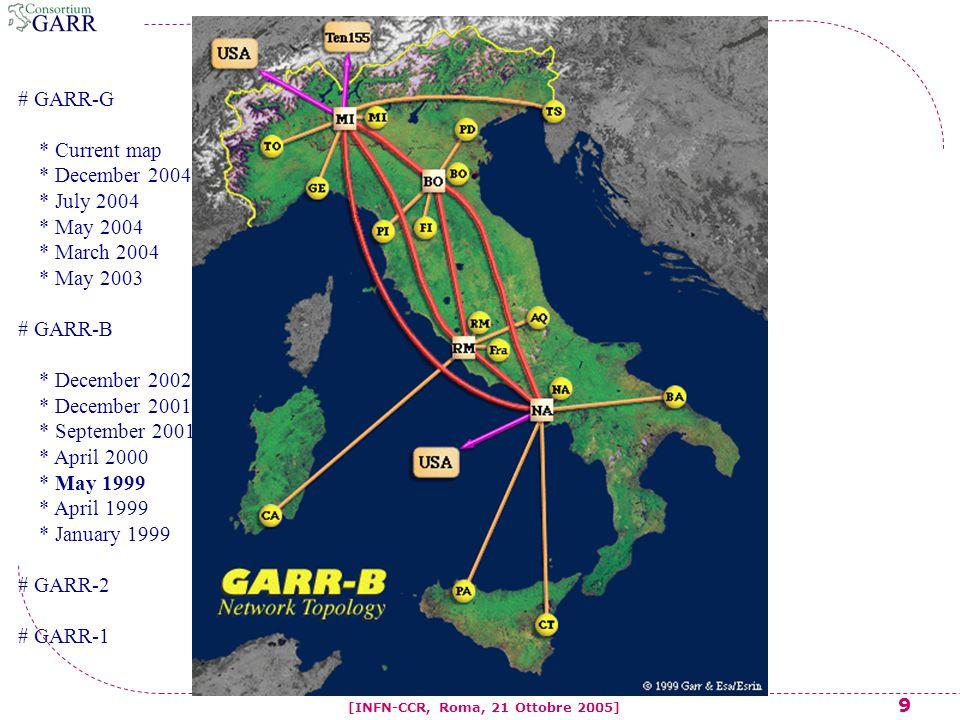 10 [INFN-CCR, Roma, 21 Ottobre 2005] # GARR-G * Current map * December 2004 * July 2004 * May 2004 * March 2004 * May 2003 # GARR-B * December 2002 * December 2001 * September 2001 * April 2000 * May 1999 * April 1999 * January 1999 # GARR-2 # GARR-1