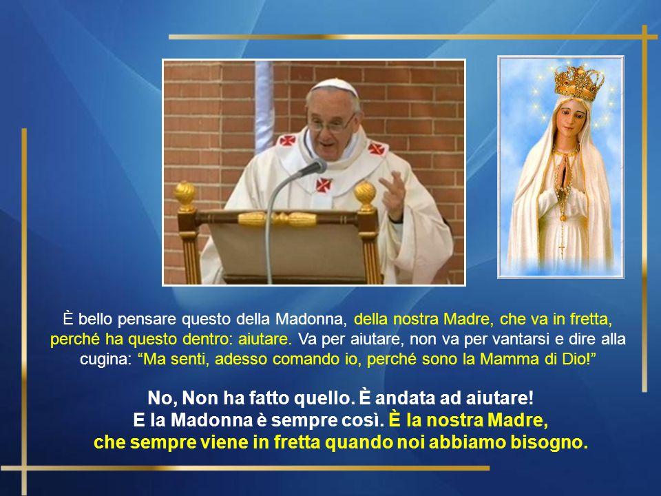 Cari fratelli e sorelle, … Quando la Madonna, appena ricevuto l'annunzio che sarebbe stata madre di Gesù, e anche l'annunzio che sua cugina Elisabetta era incinta se ne andò in fretta; non aspettò.