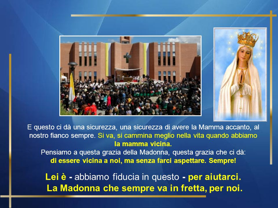 Sarebbe bello aggiungere alle Litanie della Madonna una che dica così: Signora che vai in fretta, prega per noi! .