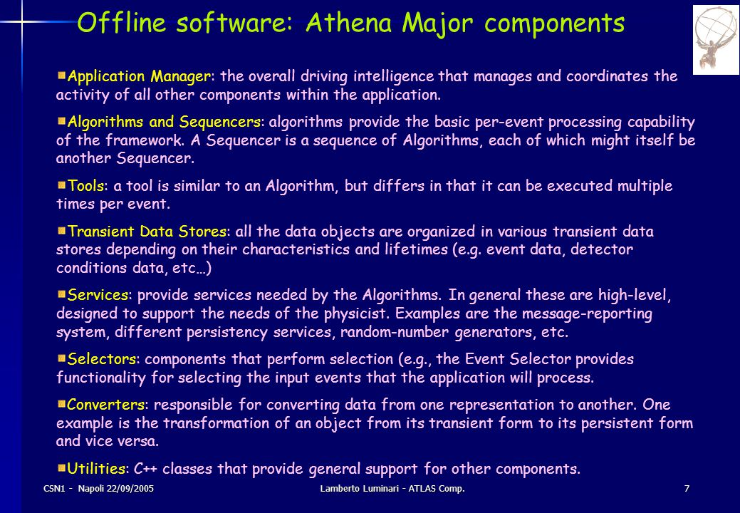 CSN1 - Napoli 22/09/2005Lamberto Luminari - ATLAS Comp.7 Offline software: Athena Major components Application Manager: the overall driving intelligence that manages and coordinates the activity of all other components within the application.