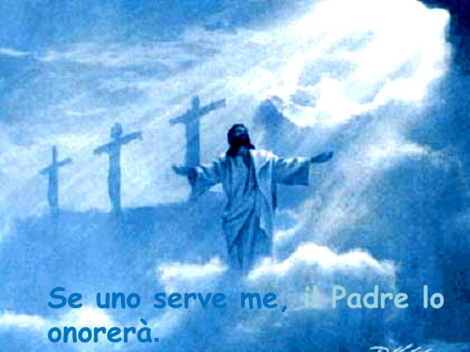Se uno serve me, il Padre lo onorerà.