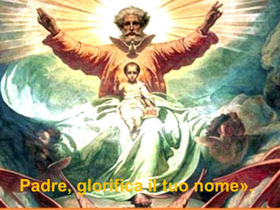Padre, glorifica il tuo nome».