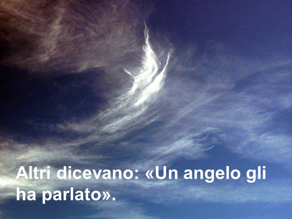 Altri dicevano: «Un angelo gli ha parlato».