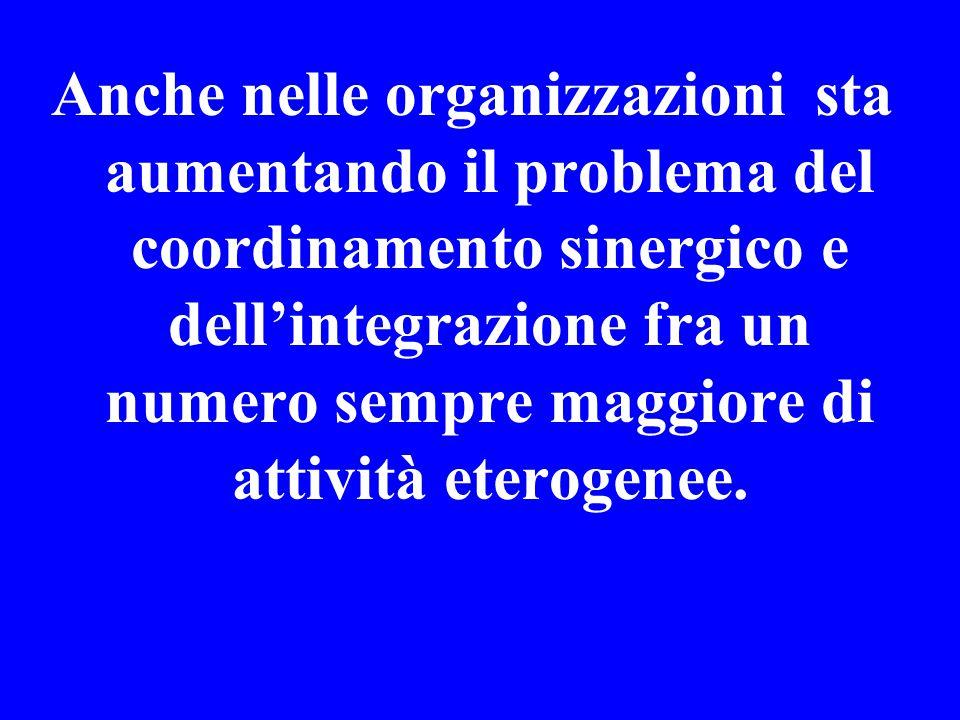 Anche nelle organizzazioni sta aumentando il problema del coordinamento sinergico e dell'integrazione fra un numero sempre maggiore di attività eterogenee.