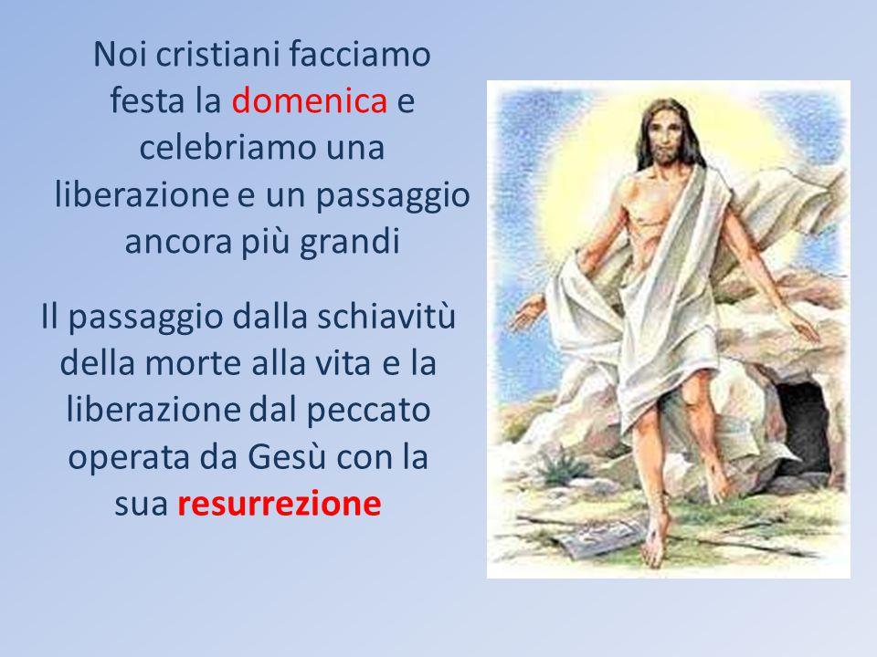 Noi cristiani facciamo festa la domenica e celebriamo una liberazione e un passaggio ancora più grandi Il passaggio dalla schiavitù della morte alla vita e la liberazione dal peccato operata da Gesù con la sua resurrezione