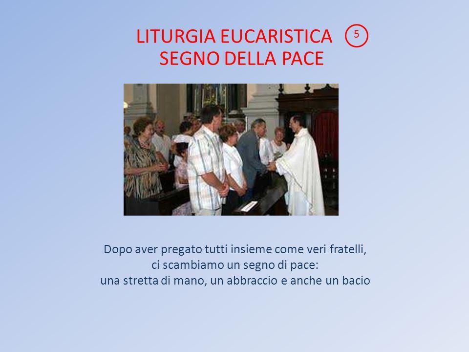 LITURGIA EUCARISTICA Dopo aver pregato tutti insieme come veri fratelli, ci scambiamo un segno di pace: una stretta di mano, un abbraccio e anche un bacio 5 SEGNO DELLA PACE