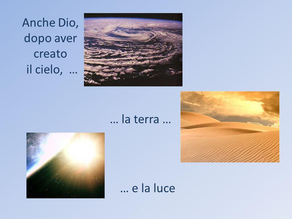 Anche Dio, dopo aver creato il cielo, … … la terra … … e la luce